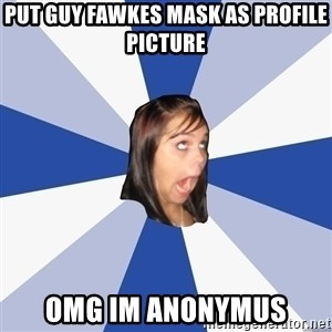 Annoying Facebook Girl - PUT GUY FAWKES MASK AS PROFILE PICTURE OMG IM ANONYMUS