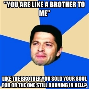 """Crying Castiel - """"You are like a brother to me"""" LIKE THE BROTHER YOU SOLD YOUR SOUL FOR OR THE ONE STILL BURNING IN HELL?"""
