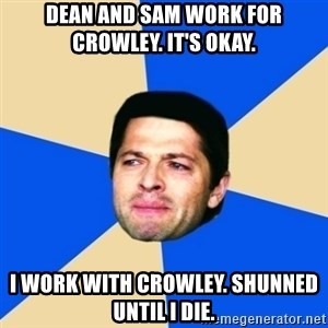 Crying Castiel - DEAN AND SAM WORK FOR CROWLEY. IT'S OKAY. I WORK WITH CROWLEY. SHUNNED UNTIL I DIE.