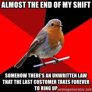 Retail Robin - Almost the end of my shift Somehow there's an unwritten law that the last customer takes forever to ring up