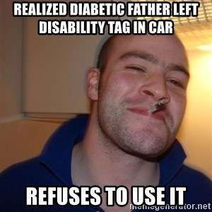 Good Guy Greg - realized diabetic father left disability tag in car refuses to use it