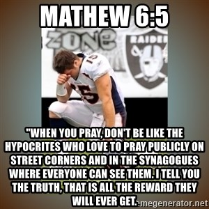 """Had To Tebow - Mathew 6:5 """"When you pray, don't be like the hypocrites who love to pray publicly on street corners and in the synagogues where everyone can see them. I tell you the truth, that is all the reward they will ever get."""