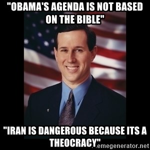 """Rick Santorum Meme  - """"Obama's agenda is not based on the bible"""" """"Iran is dangerous because its a theocracy"""""""