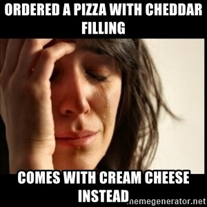 First World Problems - Ordered a pizza with cheddar filling comes with cream cheese instead