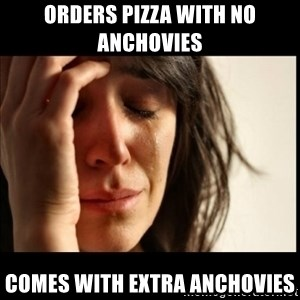 First World Problems - orders pizza with no anchovies comes with extra anchovies