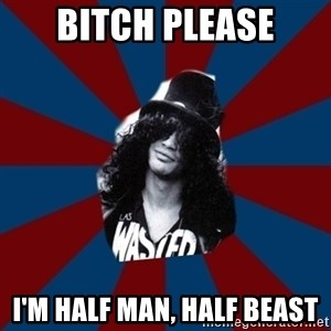 slashthememe - BITCH PLEASE I'm half man, half beast