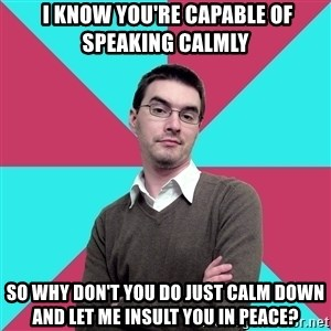 Privilege Denying Dude -  I know you're capable of speaking calmly so why don't you do just calm down and let me insult you in peace?