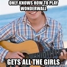 Guitar douchebag - only knows how to play wonderwall gets all the girls