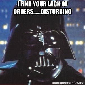Darth Vader - I FIND YOUR LACK OF ORDERS......DISTURBING