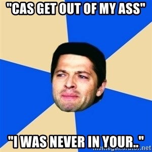 """Crying Castiel - """"CAS get out of my ass"""" """"I was never in your.."""""""