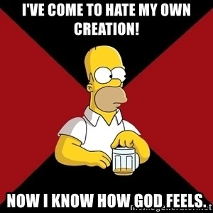 Homer Jay Simpson - I've come to hate my own creation! Now I know how God feels.