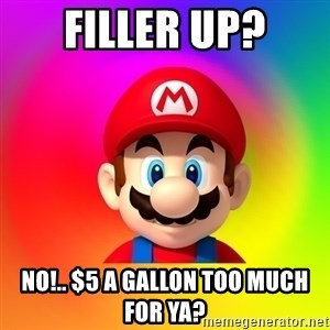 Mario Says - FILLER UP? No!.. $5 a gallon too much for ya?
