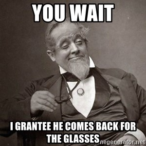 1889 [10] guy - you wait I GRANTEE he comes back for the glasses