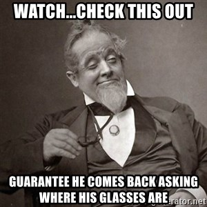 1889 [10] guy - watch...check this out guarantee he comes back asking where his glasses are