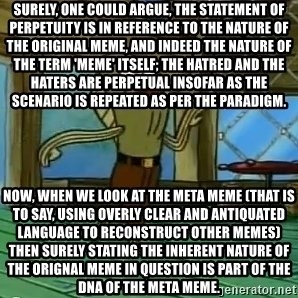 Haters Gonna Hate - Surely, one could argue, the statement of perpetuity is in reference to the nature of the original meme, and indeed the nature of the term 'meme' itself; the hatred and the haters are perpetual insofar as the scenario is repeated as per the paradigm. Now, when we look at the meta meme (that is to say, using overly clear and antiquated language to reconstruct other memes) then surely stating the inherent nature of the orignal meme in question is part of the DNA of the meta meme.
