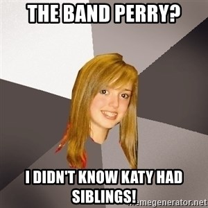 Musically Oblivious 8th Grader - the band perry? i didn't know katy had siblings!