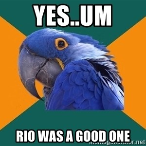 Paranoid Parrot - yes..um rio was a good one