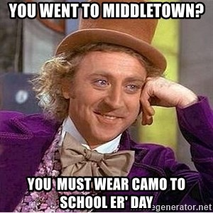 Willy Wonka - you went to middletown? you  must wear camo to school er' day