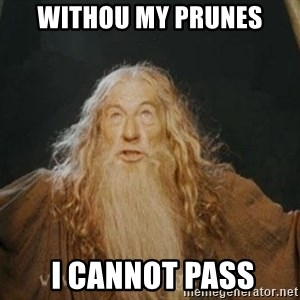 You shall not pass - withou my prunes  i cannot pass