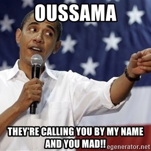 Obama You Mad - oussama they're calling you by my name and you mad!!
