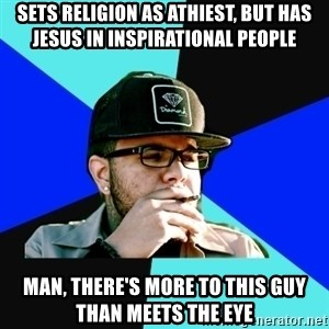 Facebook Philospher  - Sets religion as Athiest, but has jesus in inspirational people Man, there's more to this guy than meets the eye