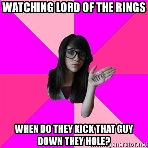 Idiot Nerd Girl - Watching lord of the rings When do they kick that guy down they hole?