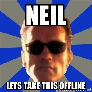Terminator 2 - Neil Lets take this offline