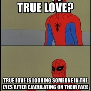 Spiderman Poiting - true love? True love is looking someone in the eyes after ejaculating on their face