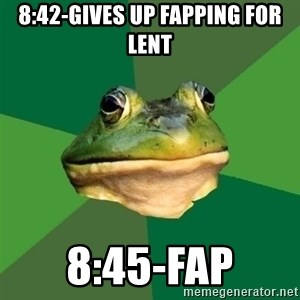 Foul Bachelor Frog - 8:42-gives up fapping for lent 8:45-fap