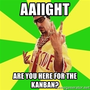 Ali G - aaiight are you here for the kanban?