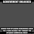 Achievement Unlocked - achievement unlocked banned from uploading newgrounds audio for 6 years because they thought you uploaded commercial music