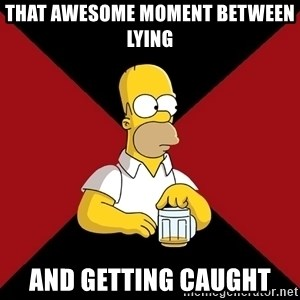 Homer Jay Simpson - That awesome moment between lying  AND GETTING CAUGHT