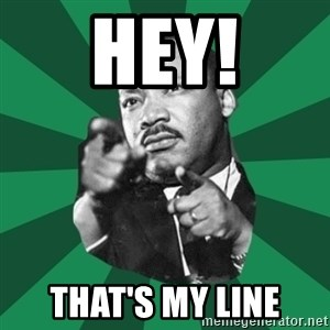Martin Luther King jr.  - hey! that's my line
