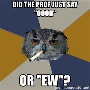 "Art Student Owl - did the prof just say ""oooh"" or ""ew""?"