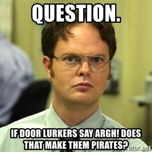 Dwight Meme - Question. if door lurkers say argh! does that make them pirates?