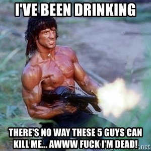 Rambo - I've been drinking there's no way these 5 guys can kill me... awww fuck i'm dead!