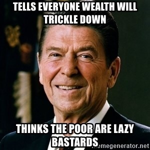 RONALDREAGAN - tells everyone wealth will trickle down thinks the poor are lazy bastards