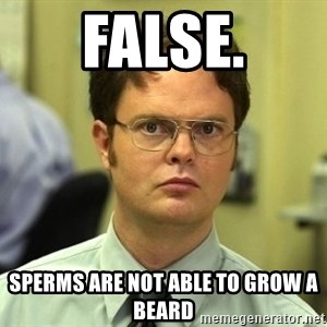 Dwight Schrute - false. sperms are not able to grow a beard