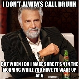The Most Interesting Man In The World - i don't always call drunk but when i do i make sure it's 4 in the morning while you have to wake up at 6