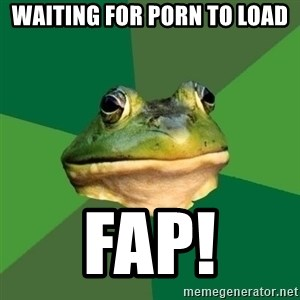 Foul Bachelor Frog - waiting for porn to load fap!