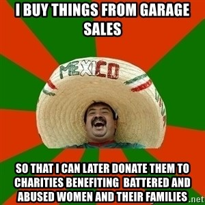 Successful Mexican - i buy things from garage sales so that i can later donate them to charities benefiting  battered and abused women and their families