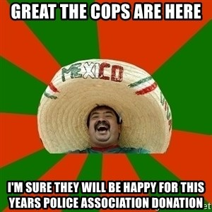 Successful Mexican - great the cops are here i'm sure they will be happy for this years police association donation