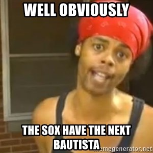 Antoine Dodson - well obviously the sox have the next bautista