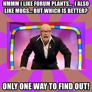 Harry Hill Fight - Hmmm I like forum plants...  i also like mugs... but which is better? only one way to find out!