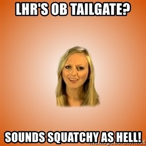 Taylorface™ Dumb as TexasX - LHR's OB Tailgate? Sounds squatchy as hell!