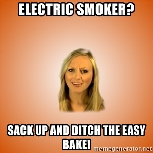 Taylorface™ Dumb as TexasX - electric smoker? sack up and ditch the easy bake!