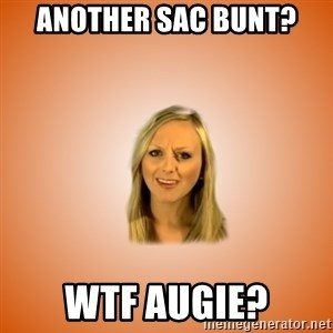 Taylorface™ Dumb as TexasX - Another sac bunt? WTF augie?