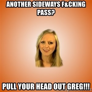 Taylorface™ Dumb as TexasX - another sideways f&cking pass? pull your head out greg!!!