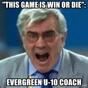 "angryfootballcoach - ""This game is win or die"": evergreen u-10 coach"