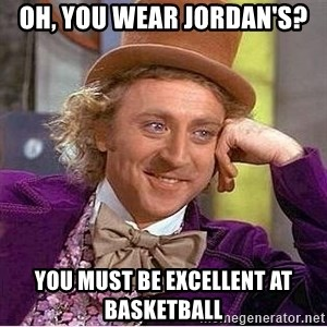 Willy Wonka - oh, you wear jordan's? you must be EXCELLENt at basketball